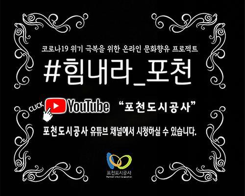 코로나19 위기 극복을 위한 온라인 문화향유 프로젝트 #힘내라_포천 [YouTube CLICK]'포천도시공사' 포천도시공사 유튜브 채널에서 시청하실 수 있습니다.